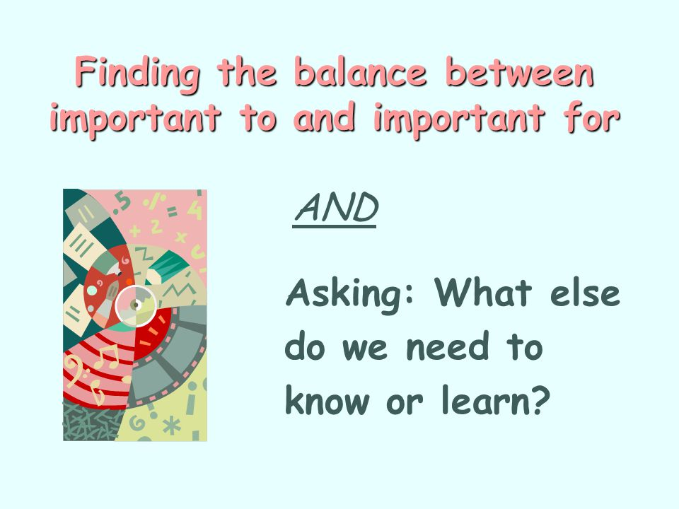 Finding the balance between important to and important for Finding the balance between important to and important for AND Asking: What else do we need