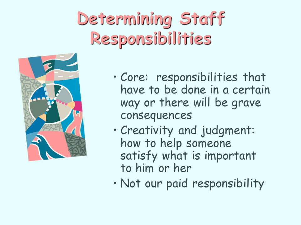 Determining Staff Responsibilities Core: responsibilities that have to be done in a certain way or there will be grave consequences Creativity and jud