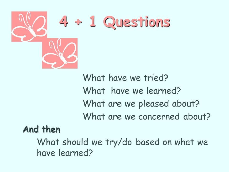 4 + 1 Questions What have we tried? What have we learned? What are we pleased about? What are we concerned about? And then What should we try/do based