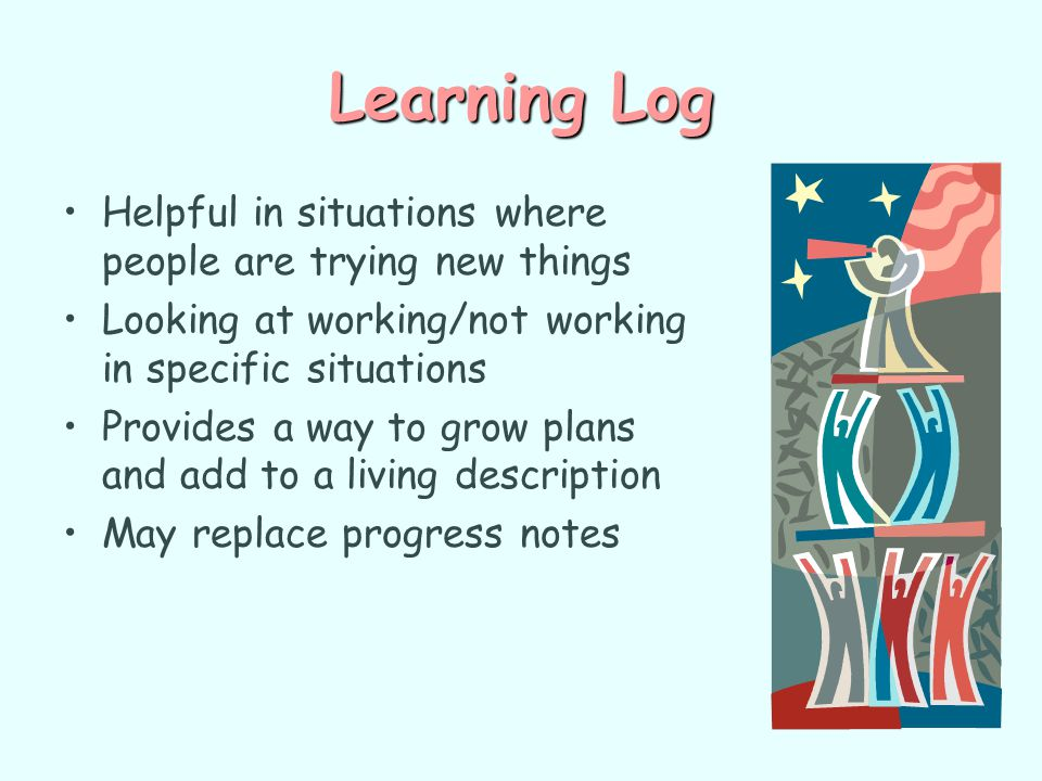 Learning Log Helpful in situations where people are trying new things Looking at working/not working in specific situations Provides a way to grow pla