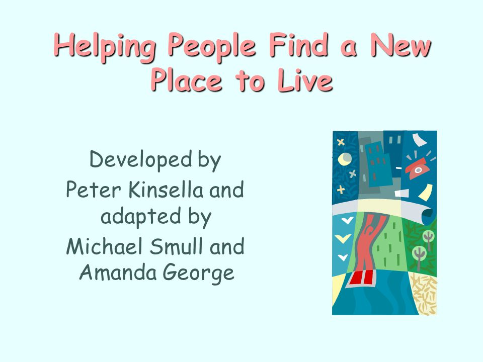 Helping People Find a New Place to Live Developed by Peter Kinsella and adapted by Michael Smull and Amanda George