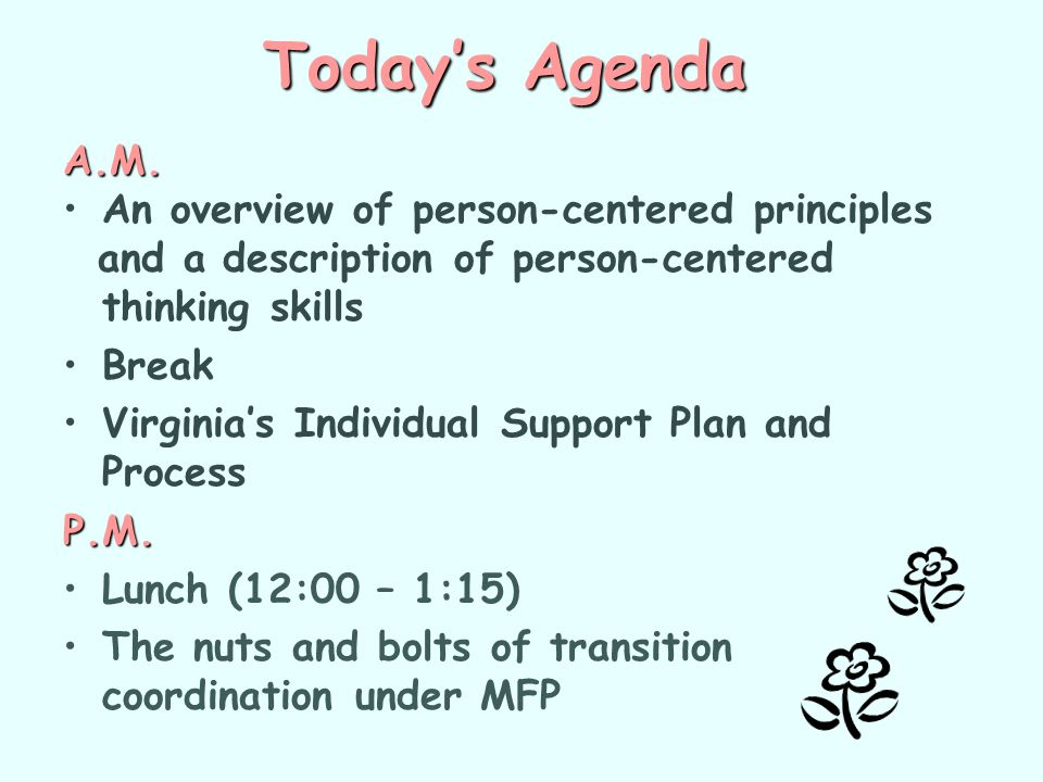 Today's Agenda A.M. An overview of person-centered principles and a description of person-centered thinking skills Break Virginia's Individual Support