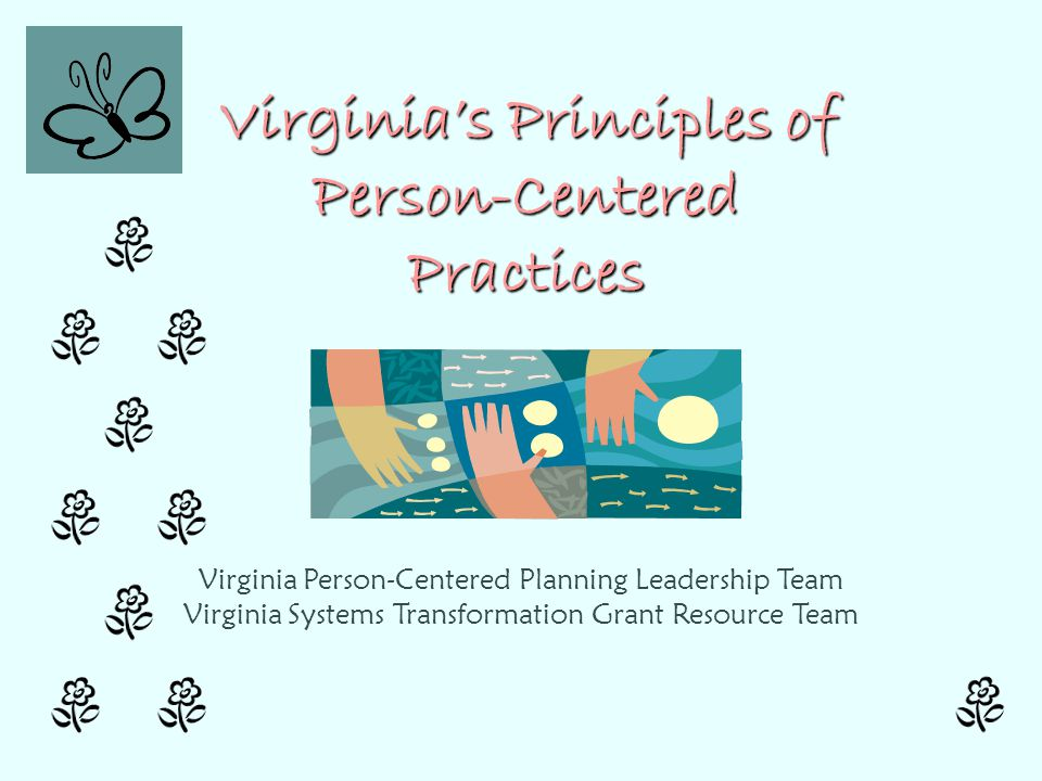 Virginia's Principles of Person-Centered Practices Virginia's Principles of Person-Centered Practices Virginia Person-Centered Planning Leadership Tea