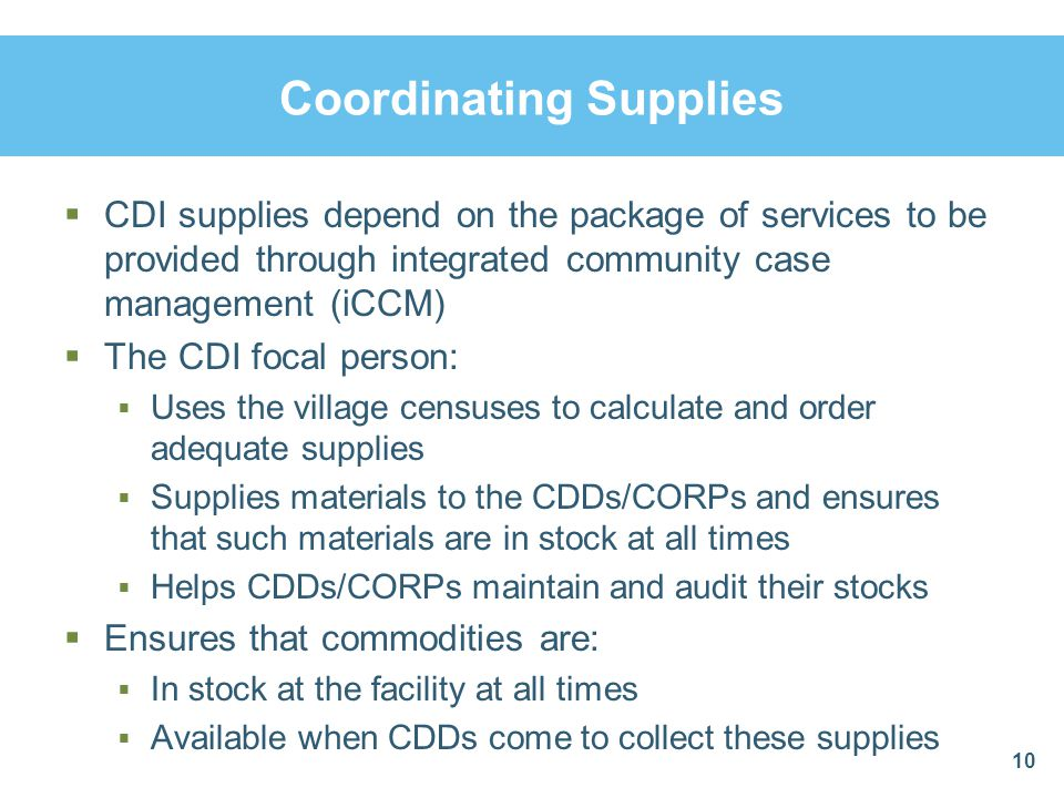 Coordinating Supplies  CDI supplies depend on the package of services to be provided through integrated community case management (iCCM)  The CDI focal person:  Uses the village censuses to calculate and order adequate supplies  Supplies materials to the CDDs/CORPs and ensures that such materials are in stock at all times  Helps CDDs/CORPs maintain and audit their stocks  Ensures that commodities are:  In stock at the facility at all times  Available when CDDs come to collect these supplies 10