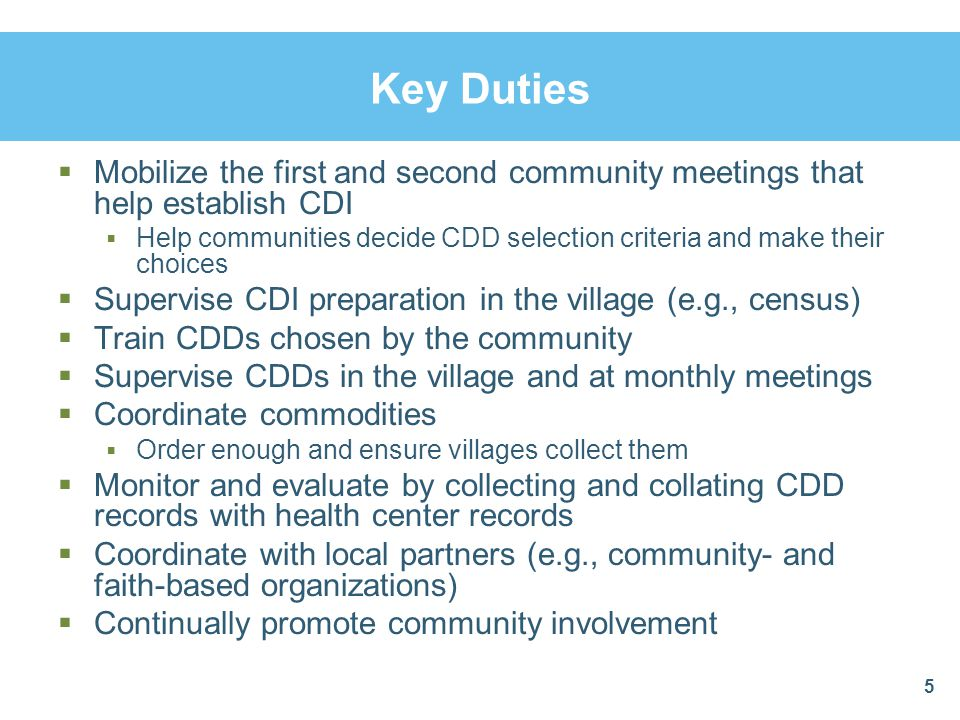 Key Duties  Mobilize the first and second community meetings that help establish CDI  Help communities decide CDD selection criteria and make their choices  Supervise CDI preparation in the village (e.g., census)  Train CDDs chosen by the community  Supervise CDDs in the village and at monthly meetings  Coordinate commodities  Order enough and ensure villages collect them  Monitor and evaluate by collecting and collating CDD records with health center records  Coordinate with local partners (e.g., community- and faith-based organizations)  Continually promote community involvement 5