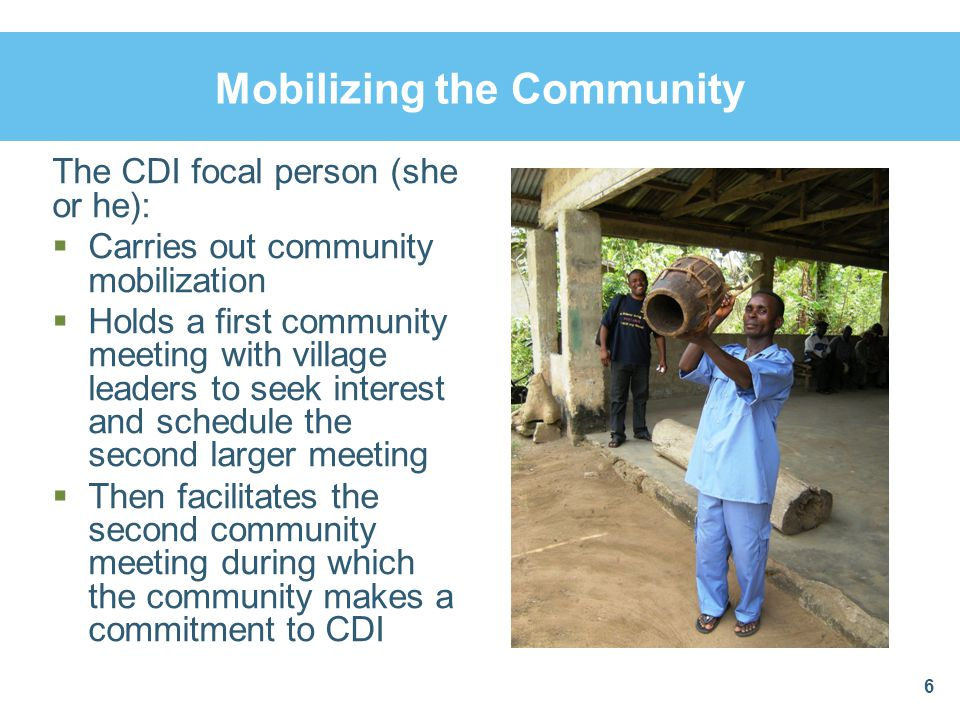 Mobilizing the Community The CDI focal person (she or he):  Carries out community mobilization  Holds a first community meeting with village leaders to seek interest and schedule the second larger meeting  Then facilitates the second community meeting during which the community makes a commitment to CDI 6