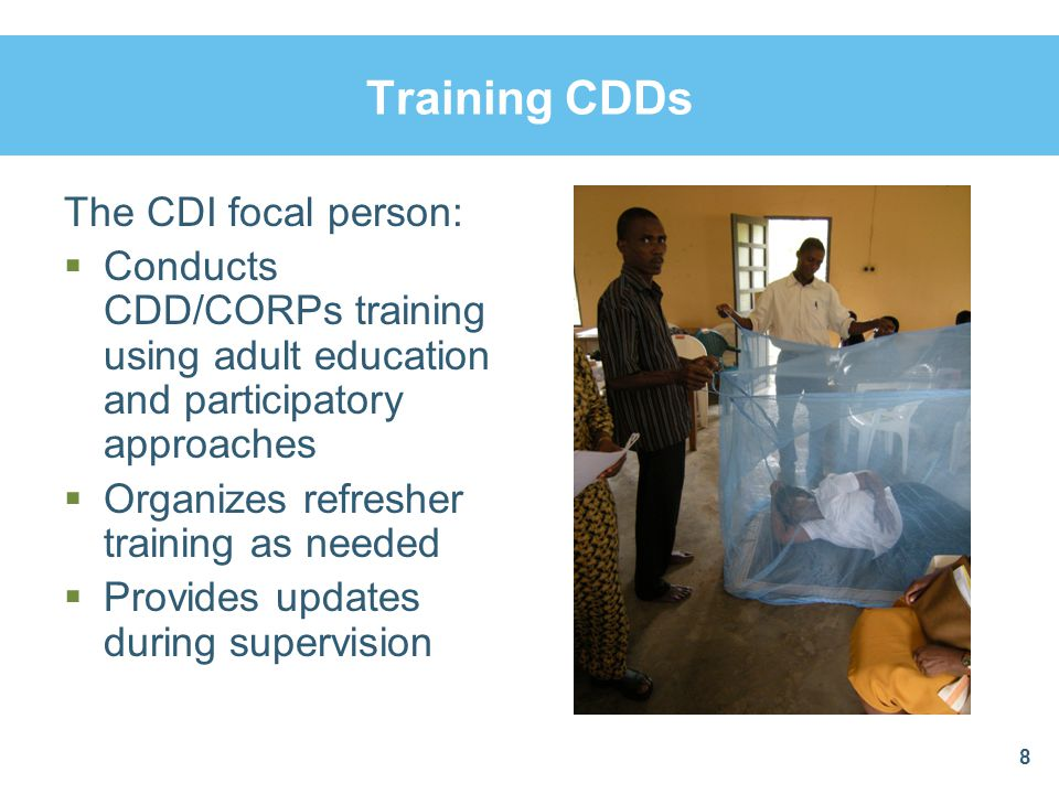 Training CDDs The CDI focal person:  Conducts CDD/CORPs training using adult education and participatory approaches  Organizes refresher training as needed  Provides updates during supervision 8