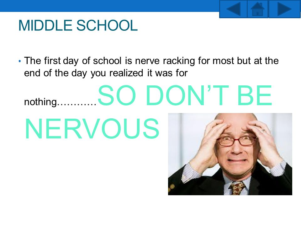 MIDDLE SCHOOL The first day of school is nerve racking for most but at the end of the day you realized it was for nothing………… SO DON'T BE NERVOUS