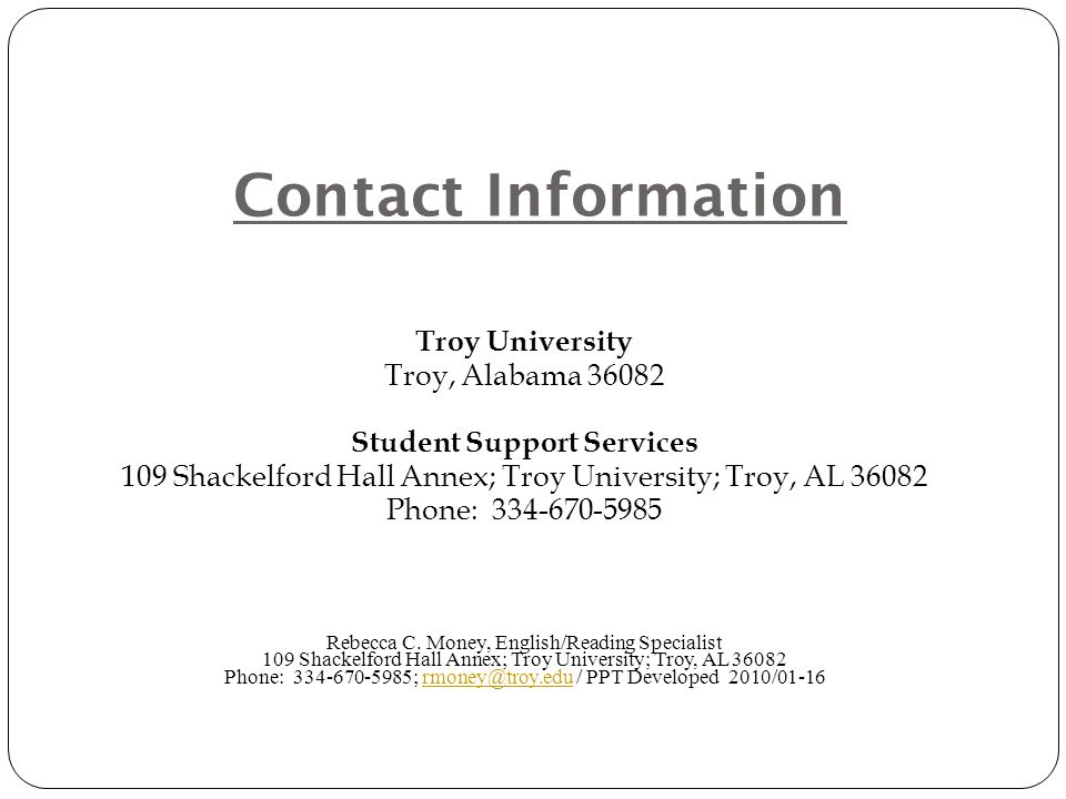Contact Information Troy University Troy, Alabama 36082 Student Support Services 109 Shackelford Hall Annex; Troy University; Troy, AL 36082 Phone: 334-670-5985 Rebecca C.