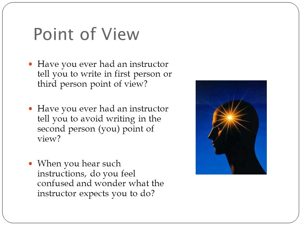 Point of View Have you ever had an instructor tell you to write in first person or third person point of view.