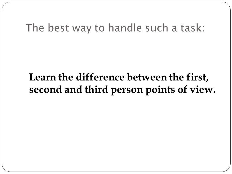 The best way to handle such a task: Learn the difference between the first, second and third person points of view.