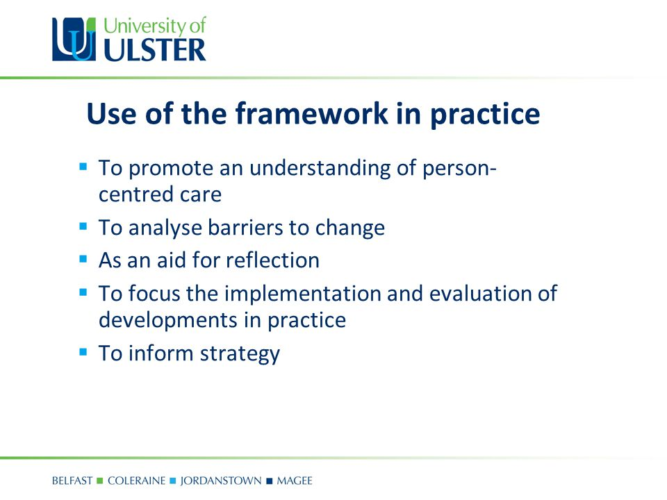 Use of the framework in practice  To promote an understanding of person- centred care  To analyse barriers to change  As an aid for reflection  To