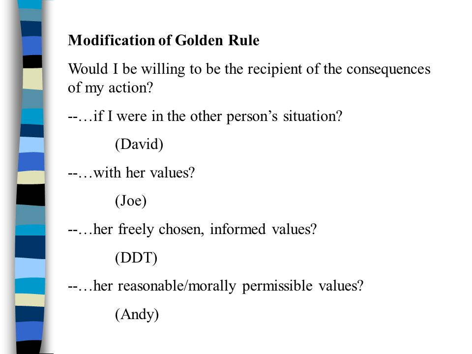 Modification of Golden Rule Would I be willing to be the recipient of the consequences of my action? --…if I were in the other person's situation? (Da