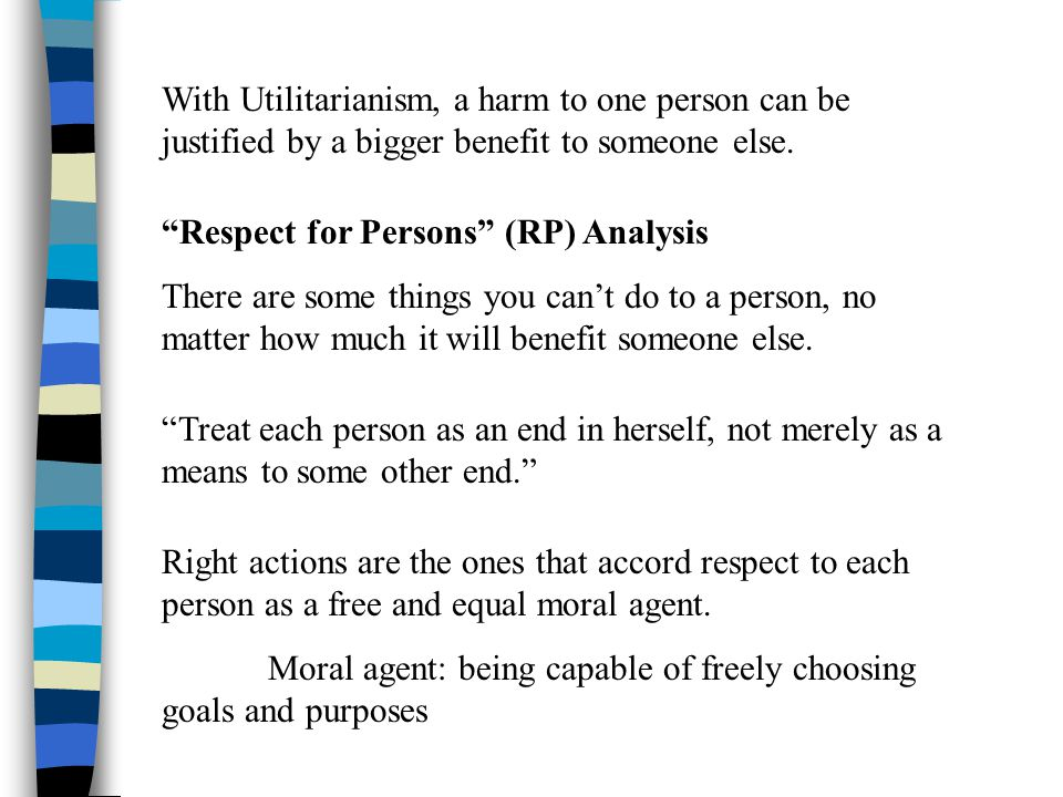 "With Utilitarianism, a harm to one person can be justified by a bigger benefit to someone else. ""Respect for Persons"" (RP) Analysis There are some thi"