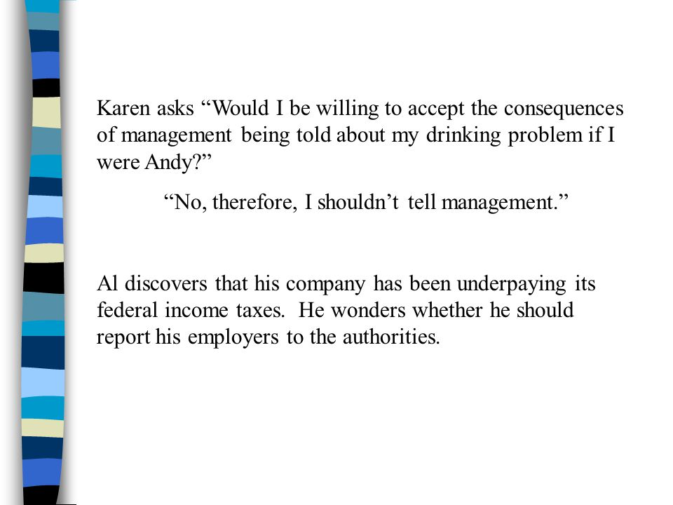 Karen asks Would I be willing to accept the consequences of management being told about my drinking problem if I were Andy No, therefore, I shouldn't tell management. Al discovers that his company has been underpaying its federal income taxes.