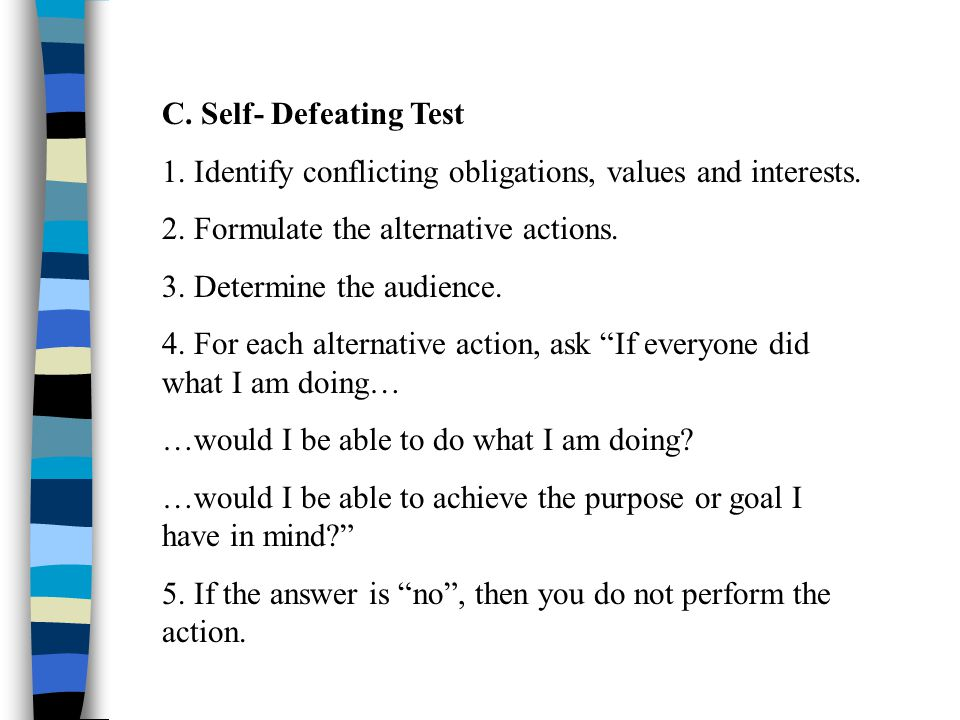 C. Self- Defeating Test 1. Identify conflicting obligations, values and interests. 2. Formulate the alternative actions. 3. Determine the audience. 4.