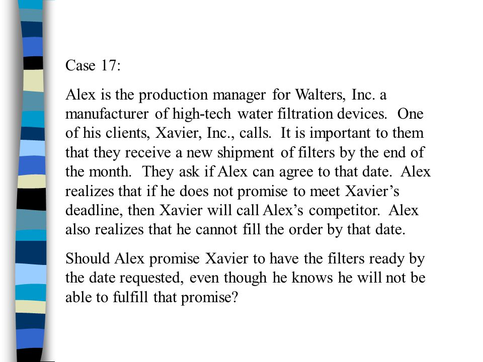 Case 17: Alex is the production manager for Walters, Inc. a manufacturer of high-tech water filtration devices. One of his clients, Xavier, Inc., call