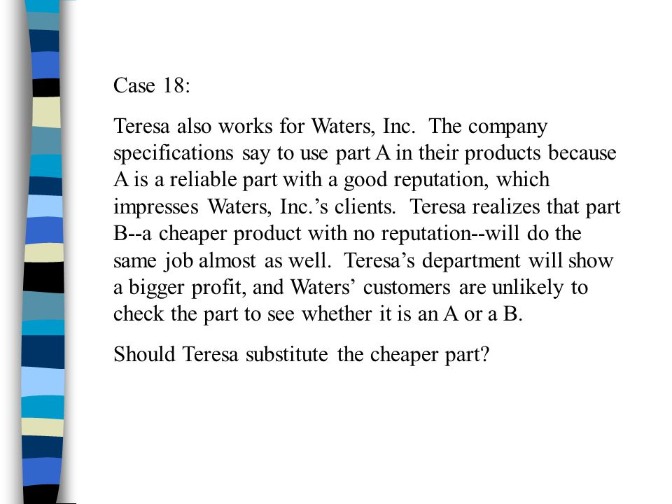 Case 18: Teresa also works for Waters, Inc. The company specifications say to use part A in their products because A is a reliable part with a good re