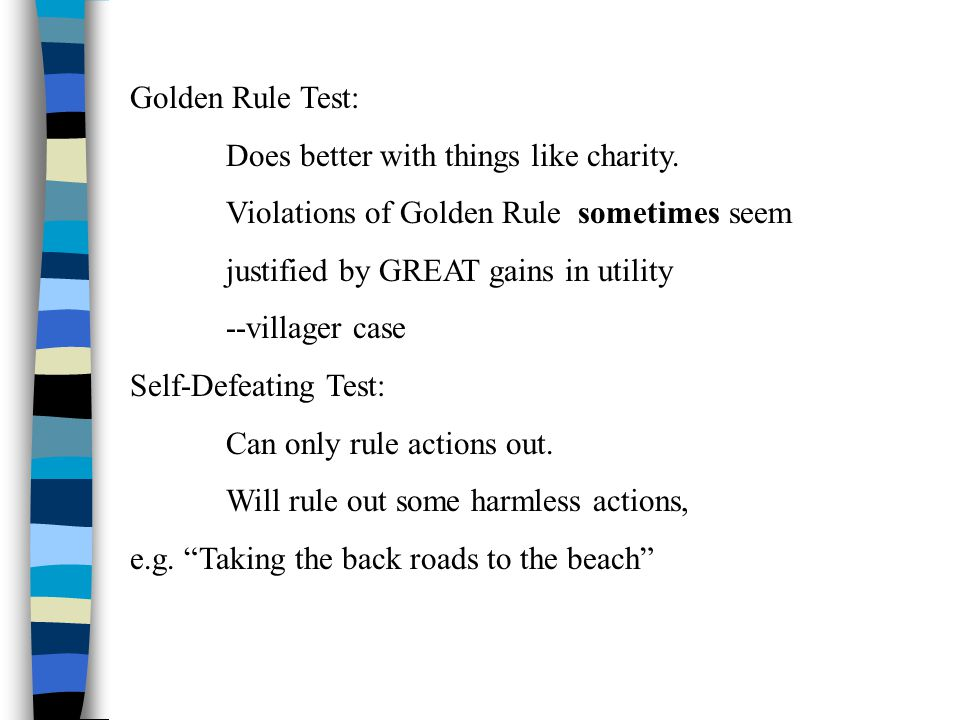 Golden Rule Test: Does better with things like charity. Violations of Golden Rule sometimes seem justified by GREAT gains in utility --villager case S