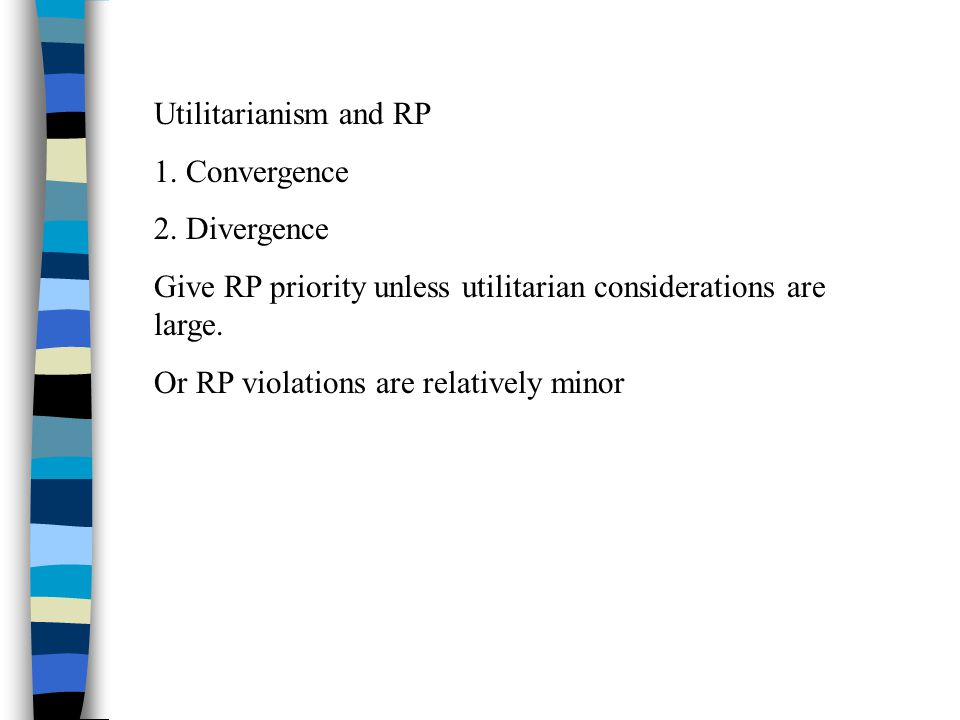 Utilitarianism and RP 1. Convergence 2. Divergence Give RP priority unless utilitarian considerations are large. Or RP violations are relatively minor
