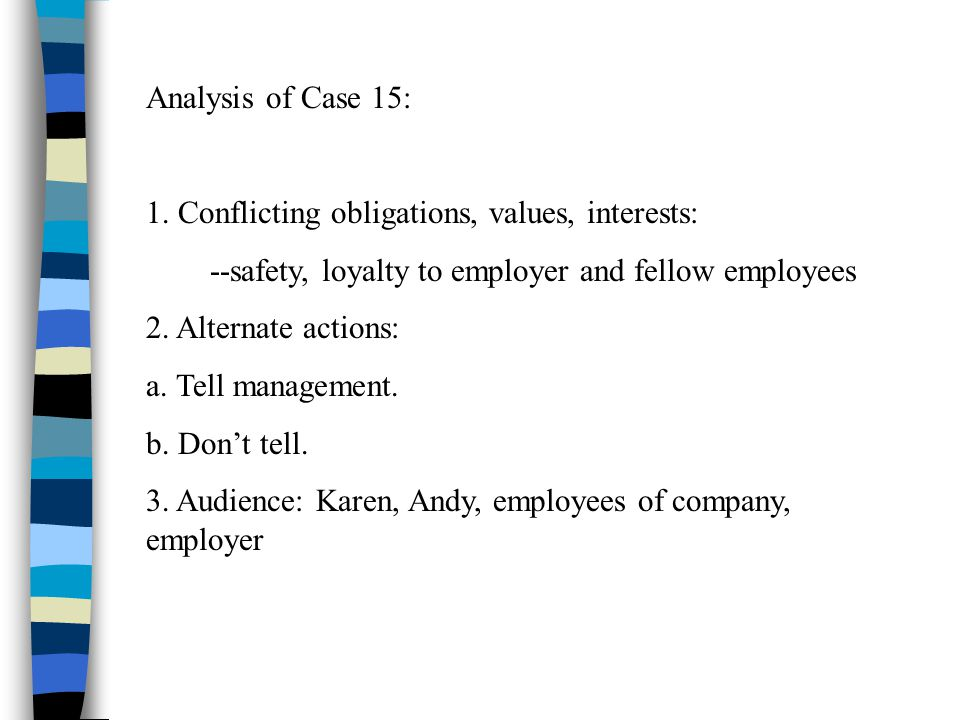 Analysis of Case 15: 1. Conflicting obligations, values, interests: --safety, loyalty to employer and fellow employees 2. Alternate actions: a. Tell m