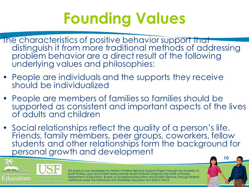 10 Founding Values The characteristics of positive behavior support that distinguish it from more traditional methods of addressing problem behavior a