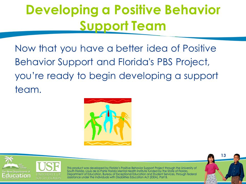 13 Developing a Positive Behavior Support Team Now that you have a better idea of Positive Behavior Support and Florida's PBS Project, you're ready to