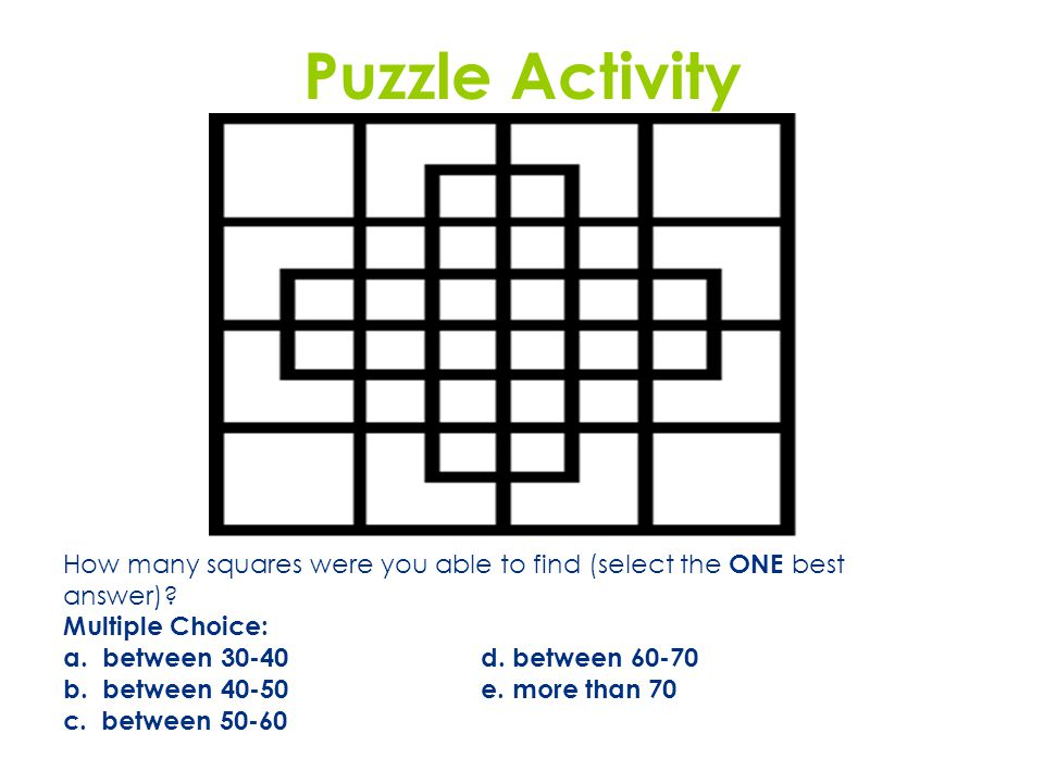 Puzzle Activity How many squares were you able to find (select the ONE best answer)? Multiple Choice: a. between 30-40 d. between 60-70 b. between 40-