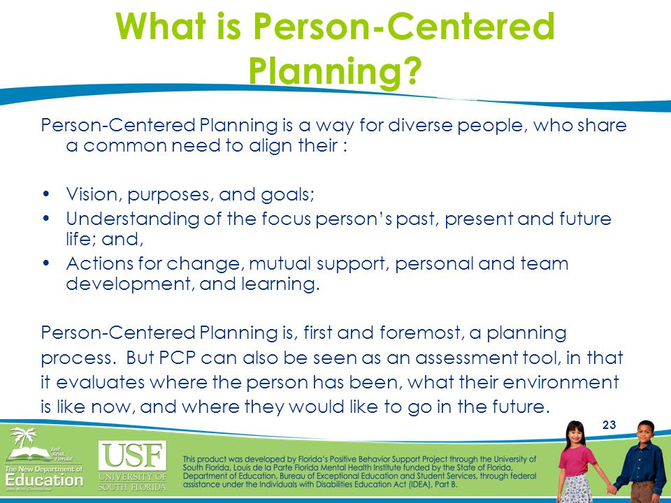 23 What is Person-Centered Planning? Person-Centered Planning is a way for diverse people, who share a common need to align their : Vision, purposes,