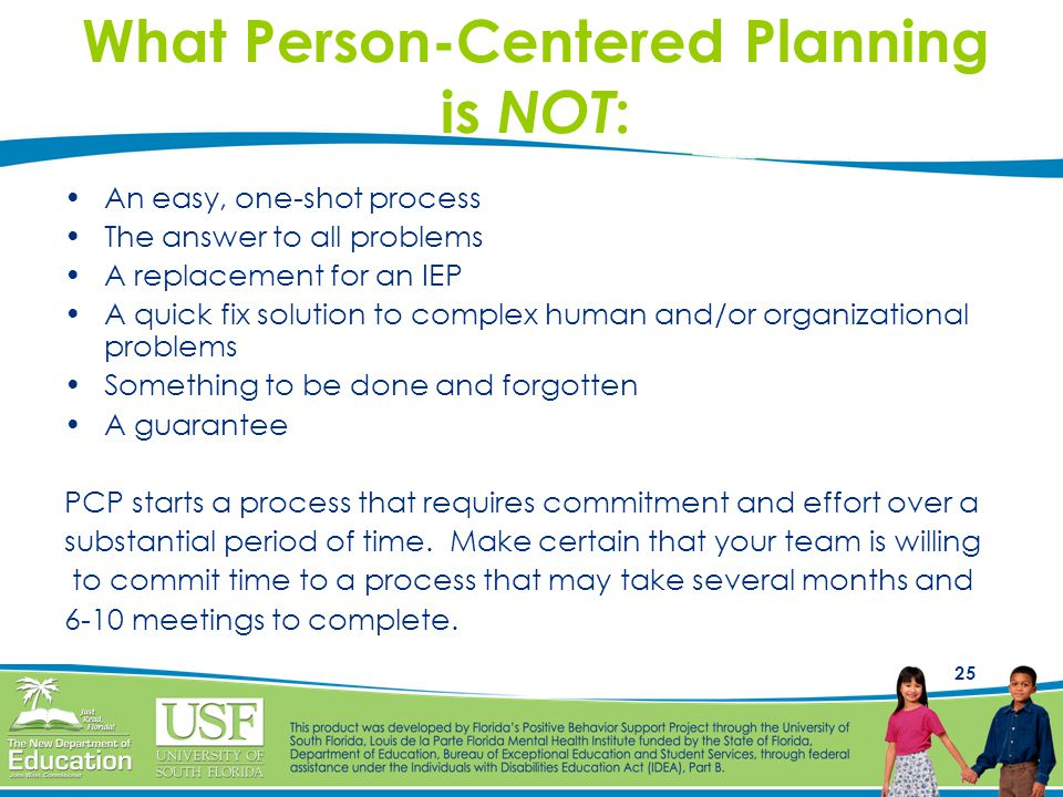 25 What Person-Centered Planning is NOT : An easy, one-shot process The answer to all problems A replacement for an IEP A quick fix solution to comple