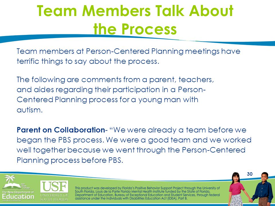 30 Team Members Talk About the Process Team members at Person-Centered Planning meetings have terrific things to say about the process. The following