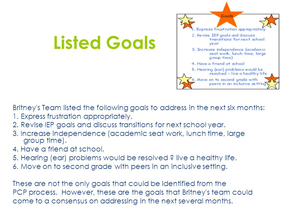 Listed Goals Britney's Team listed the following goals to address in the next six months: 1. Express frustration appropriately. 2. Revise IEP goals an