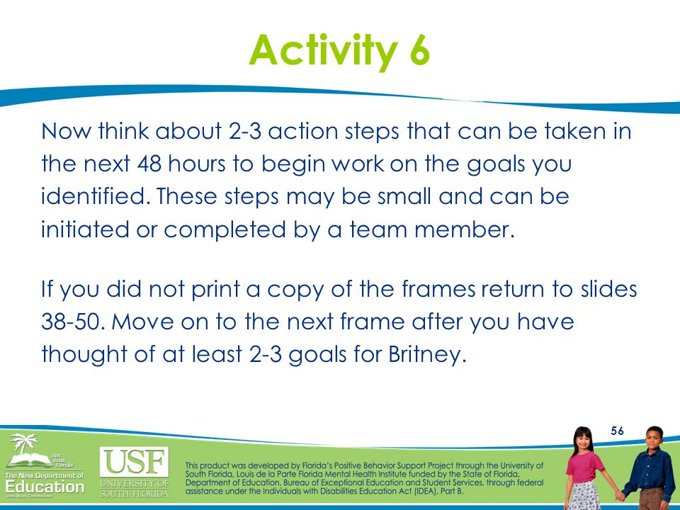56 Activity 6 Now think about 2-3 action steps that can be taken in the next 48 hours to begin work on the goals you identified. These steps may be sm