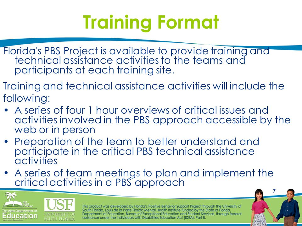 7 Training Format Florida's PBS Project is available to provide training and technical assistance activities to the teams and participants at each tra