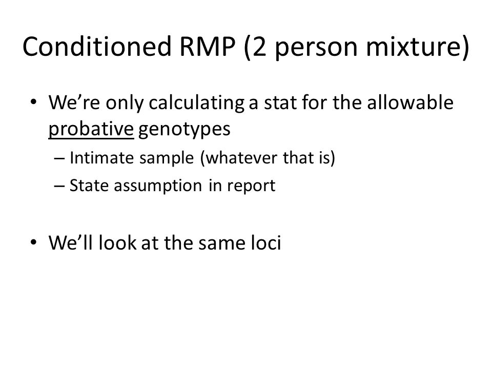 Conditioned RMP (2 person mixture) We're starting to run out of names for these stats Again this is simply the RMP stat (fine tuned a bit) At USACIL we've already defined modified RMP and restricted RMP We refer to this as a conditioned RMP