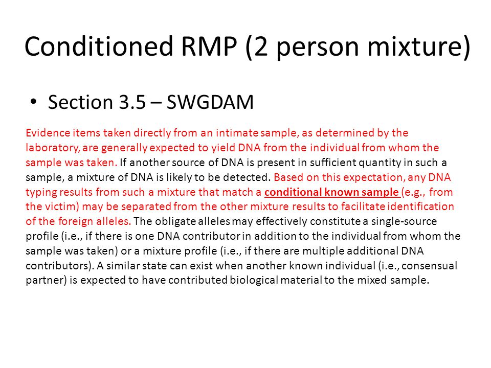 Conditioned RMP (2 person mixture) We're only calculating a stat for the allowable probative genotypes – Intimate sample (whatever that is) – State assumption in report We'll look at the same loci