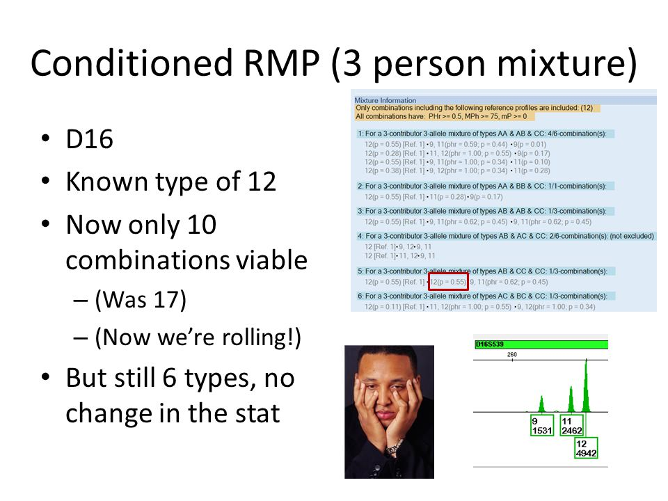 Conditioned RMP (3 person mixture) D21 Known type of 28, 30.2 Now only 13 combinations viable – (Was 17) Still 10 genotypes total Again, we still must