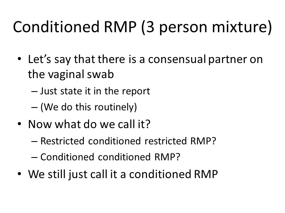 Conditioned RMP (3 person mixture) Let's compare the two stats For no assumptions other than 50% PHR – Caucasian is 1 in 85,000 – Restricted RMP Assuming the female on her own swab – Caucasian is 1 in 370,000 – Conditioned RMP So we made some progress