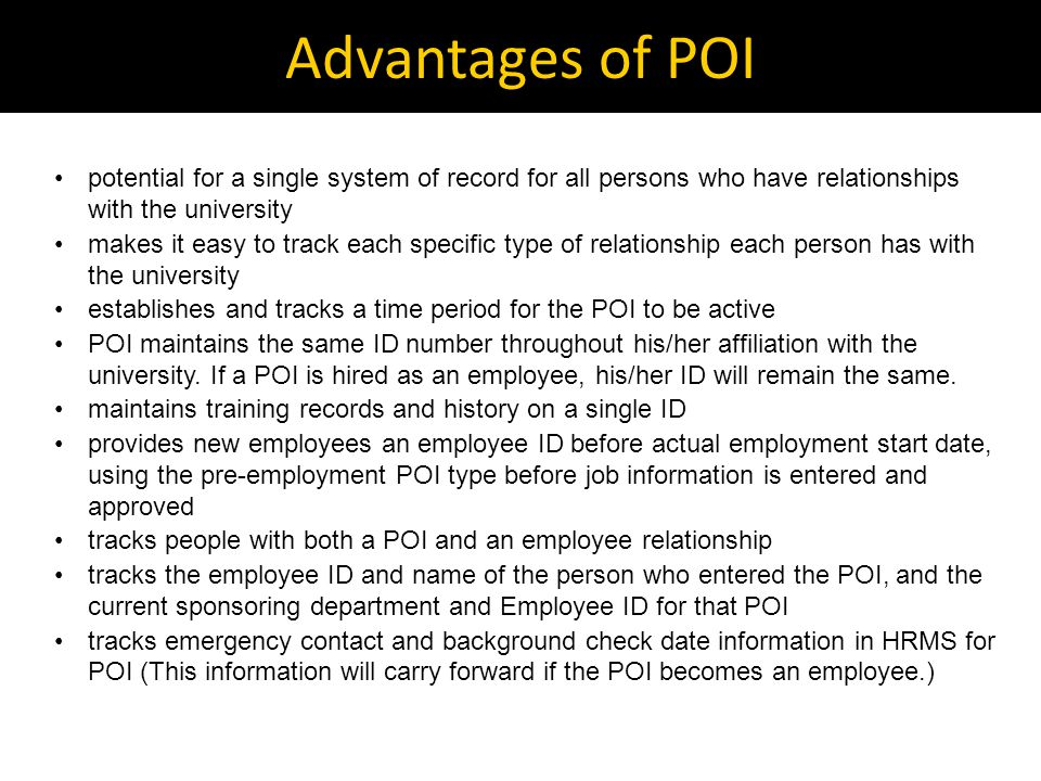Advantages of POI potential for a single system of record for all persons who have relationships with the university makes it easy to track each specific type of relationship each person has with the university establishes and tracks a time period for the POI to be active POI maintains the same ID number throughout his/her affiliation with the university.