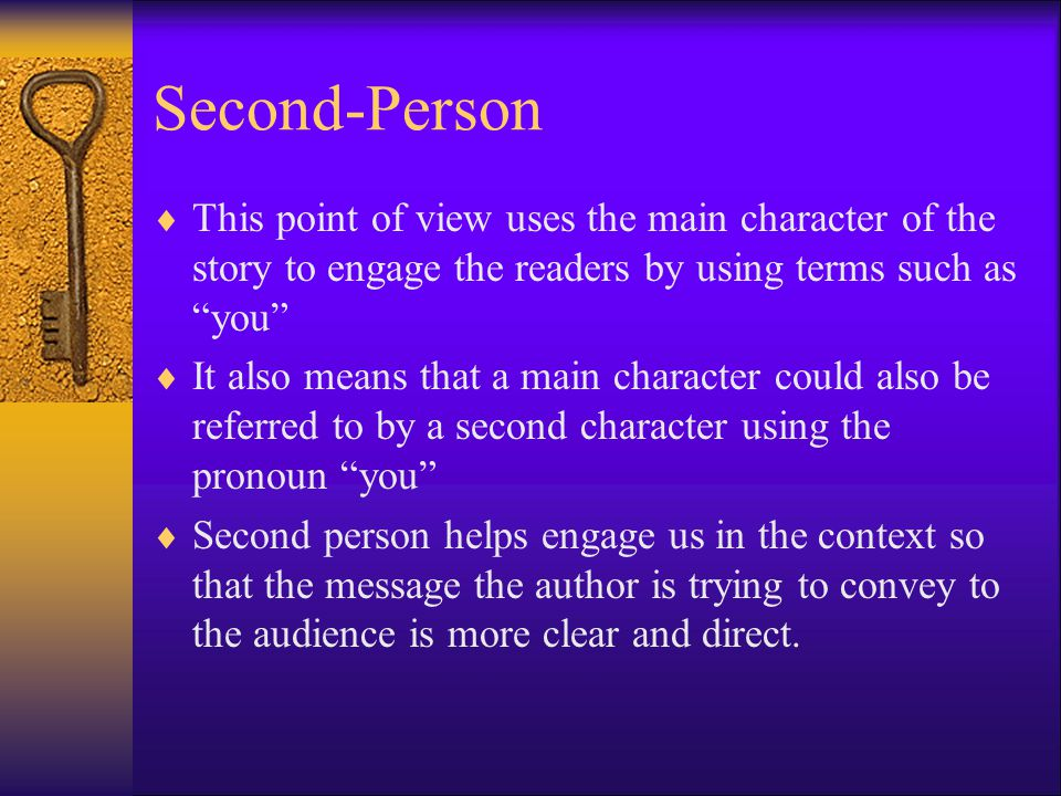 Second-Person  This point of view uses the main character of the story to engage the readers by using terms such as you  It also means that a main character could also be referred to by a second character using the pronoun you  Second person helps engage us in the context so that the message the author is trying to convey to the audience is more clear and direct.