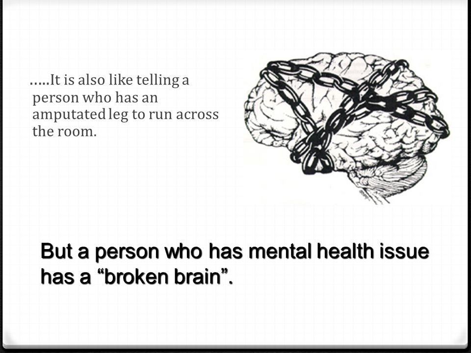 """….. It is also like telling a person who has an amputated leg to run across the room. But a person who has mental health issue has a """"broken brain""""."""