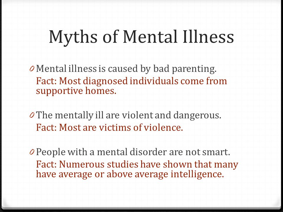 Myths of Mental Illness 0 Mental illness is caused by bad parenting. Fact: Most diagnosed individuals come from supportive homes. 0 The mentally ill a