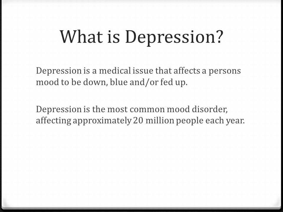 What is Depression? Depression is a medical issue that affects a persons mood to be down, blue and/or fed up. Depression is the most common mood disor