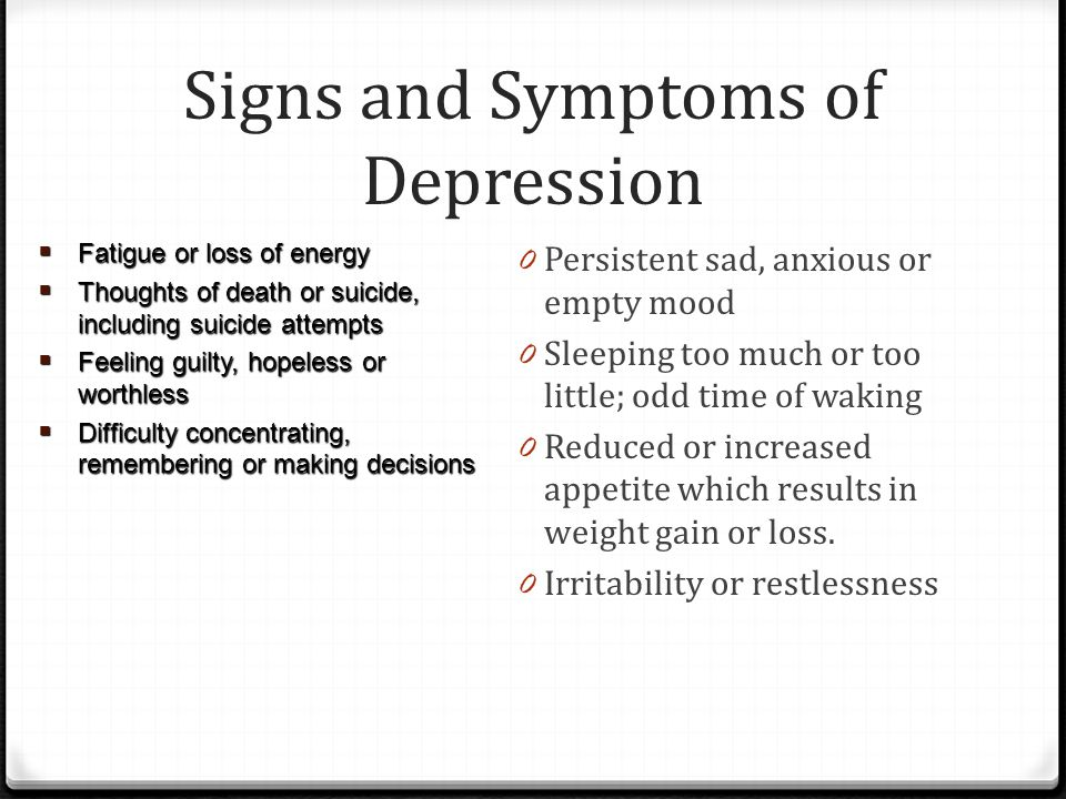 Signs and Symptoms of Depression 0 Persistent sad, anxious or empty mood 0 Sleeping too much or too little; odd time of waking 0 Reduced or increased