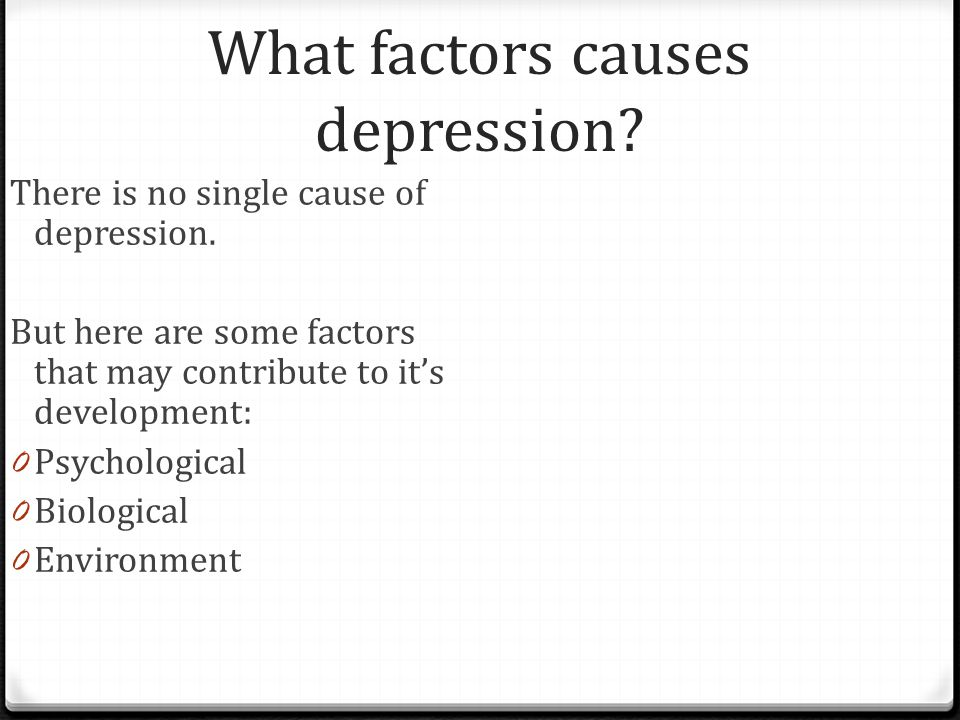 What factors causes depression? There is no single cause of depression. But here are some factors that may contribute to it's development: 0 Psycholog