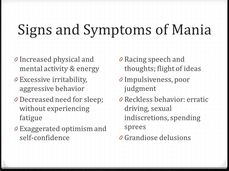 Signs and Symptoms of Mania 0 Increased physical and mental activity & energy 0 Excessive irritability, aggressive behavior 0 Decreased need for sleep