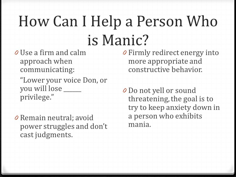 """How Can I Help a Person Who is Manic? 0 Use a firm and calm approach when communicating: """"Lower your voice Don, or you will lose ______ privilege."""" 0"""
