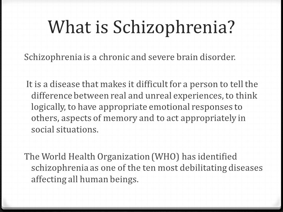 What is Schizophrenia? Schizophrenia is a chronic and severe brain disorder. It is a disease that makes it difficult for a person to tell the differen