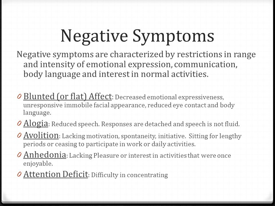 Negative Symptoms Negative symptoms are characterized by restrictions in range and intensity of emotional expression, communication, body language and