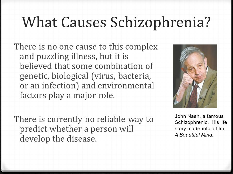 What Causes Schizophrenia? There is no one cause to this complex and puzzling illness, but it is believed that some combination of genetic, biological